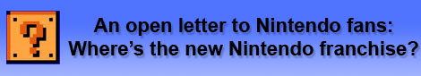 An open letter to Nintendo Fans: Where's the new Nintendo franchise?